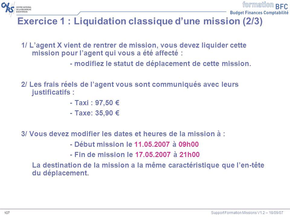 Support Formation Missions V1.2 – 18/09/07 107 Exercice 1 : Liquidation classique dune mission (2/3) 1/ Lagent X vient de rentrer de mission, vous dev