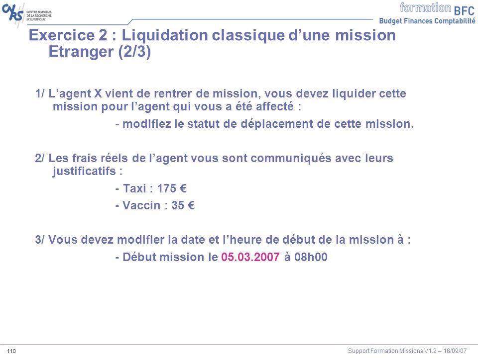 Support Formation Missions V1.2 – 18/09/07 110 Exercice 2 : Liquidation classique dune mission Etranger (2/3) 1/ Lagent X vient de rentrer de mission,