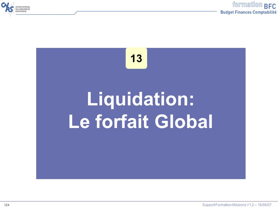 Support Formation Missions V1.2 – 18/09/07 124 Liquidation: Le forfait Global Les outils Agents et mission 13