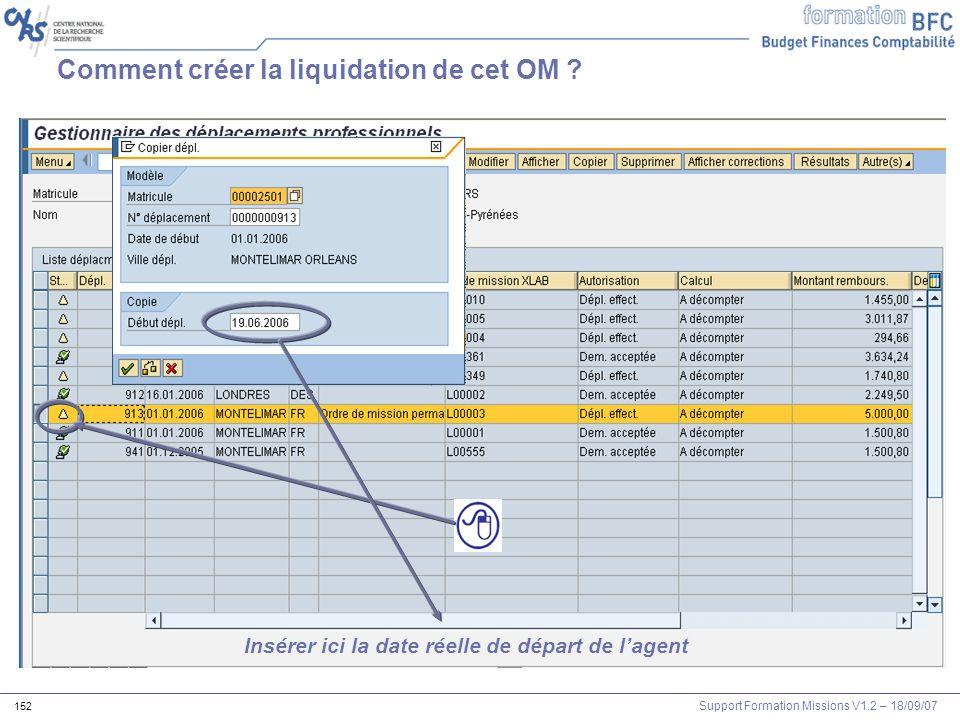 Support Formation Missions V1.2 – 18/09/07 152 Comment créer la liquidation de cet OM ? Insérer ici la date réelle de départ de lagent
