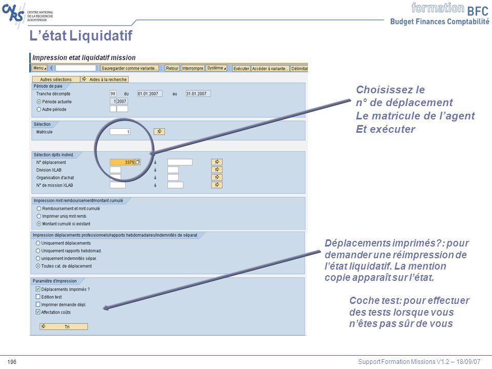 Support Formation Missions V1.2 – 18/09/07 196 Choisissez le n° de déplacement Le matricule de lagent Et exécuter Létat Liquidatif Déplacements imprim