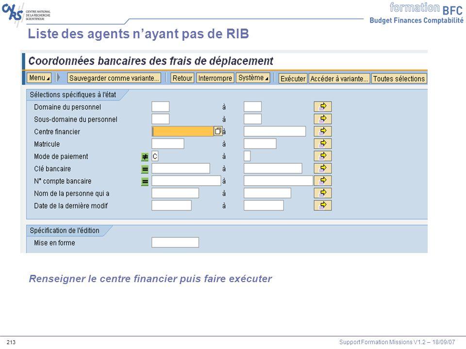 Support Formation Missions V1.2 – 18/09/07 213 Liste des agents nayant pas de RIB Renseigner le centre financier puis faire exécuter