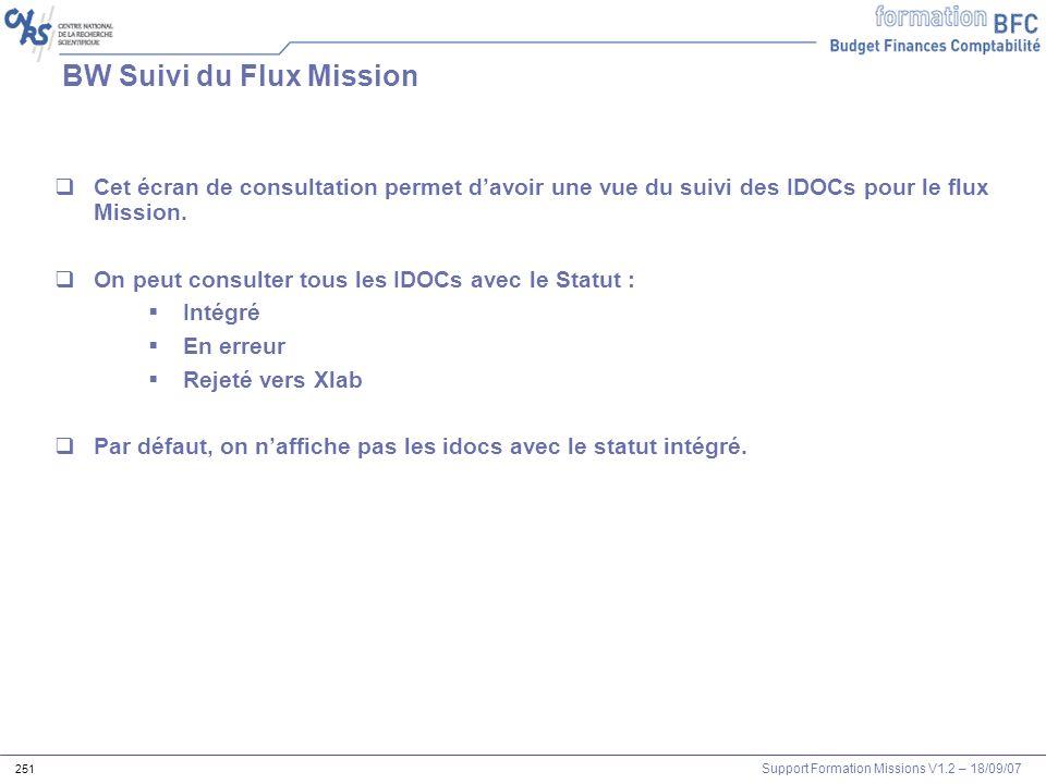 Support Formation Missions V1.2 – 18/09/07 251 BW Suivi du Flux Mission Cet écran de consultation permet davoir une vue du suivi des IDOCs pour le flu