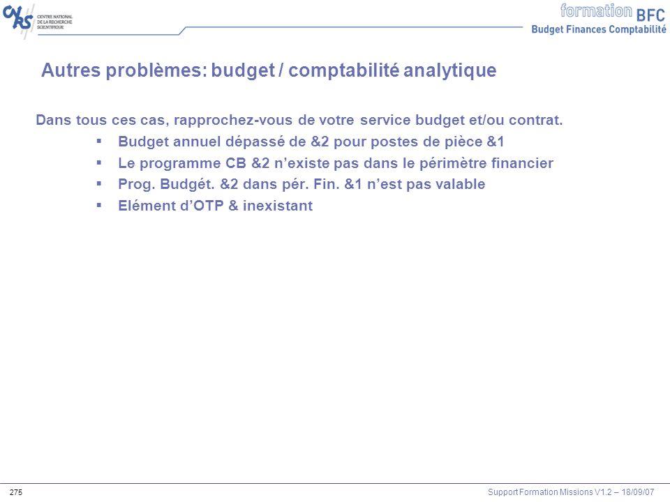 Support Formation Missions V1.2 – 18/09/07 275 Autres problèmes: budget / comptabilité analytique Dans tous ces cas, rapprochez-vous de votre service