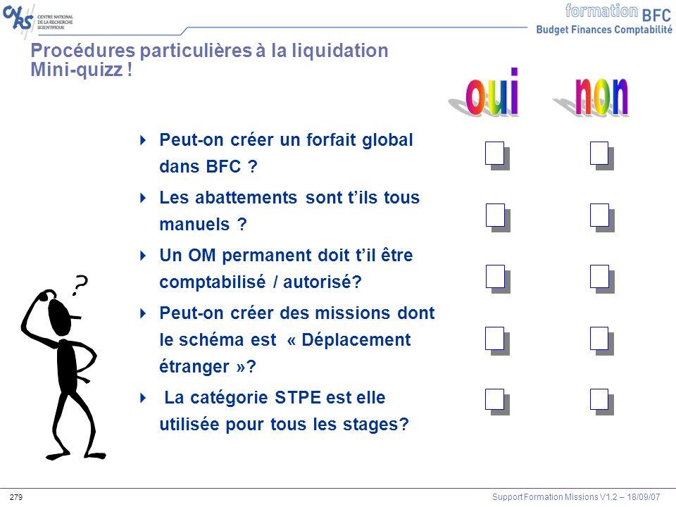 Support Formation Missions V1.2 – 18/09/07 279 Procédures particulières à la liquidation Mini-quizz ! Peut-on créer un forfait global dans BFC ? Les a