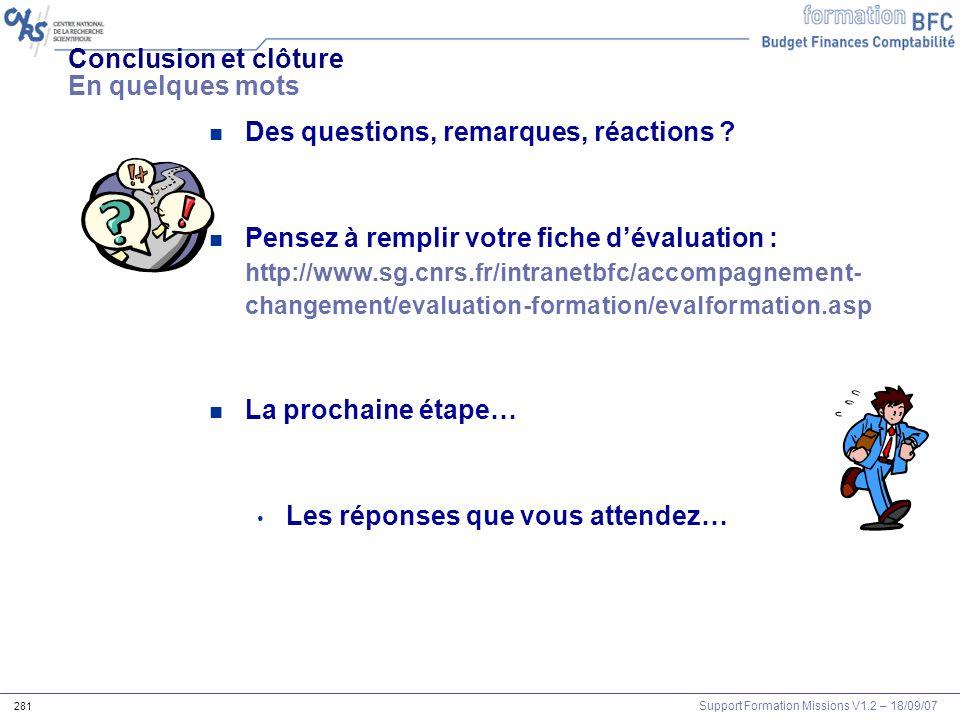 Support Formation Missions V1.2 – 18/09/07 281 Conclusion et clôture En quelques mots n Des questions, remarques, réactions ? n Pensez à remplir votre