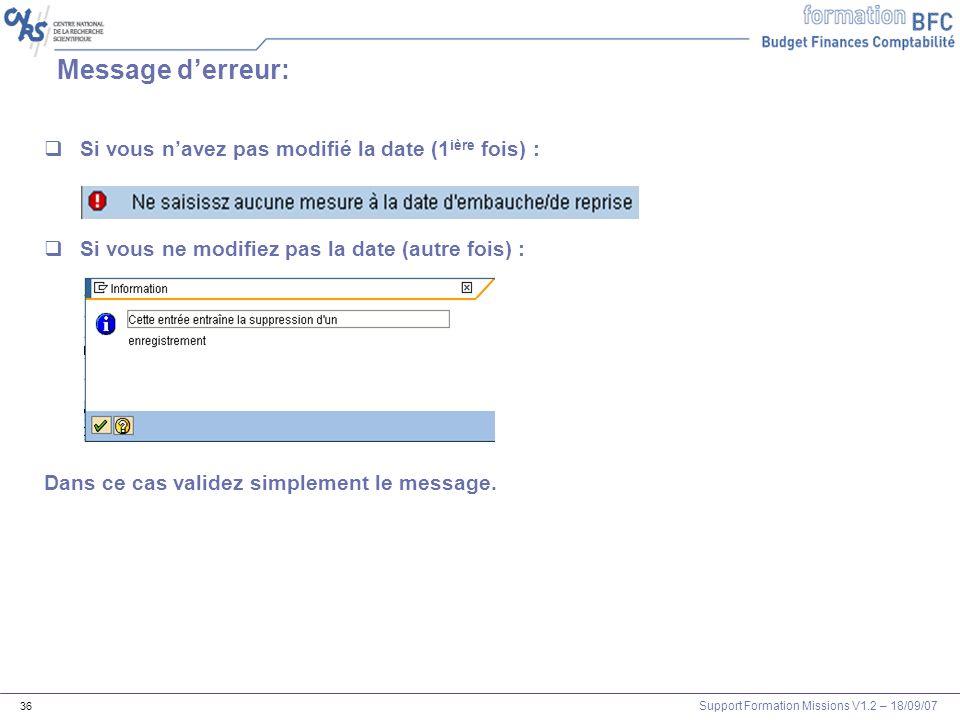 Support Formation Missions V1.2 – 18/09/07 36 Message derreur: Si vous navez pas modifié la date (1 ière fois) : Si vous ne modifiez pas la date (autr