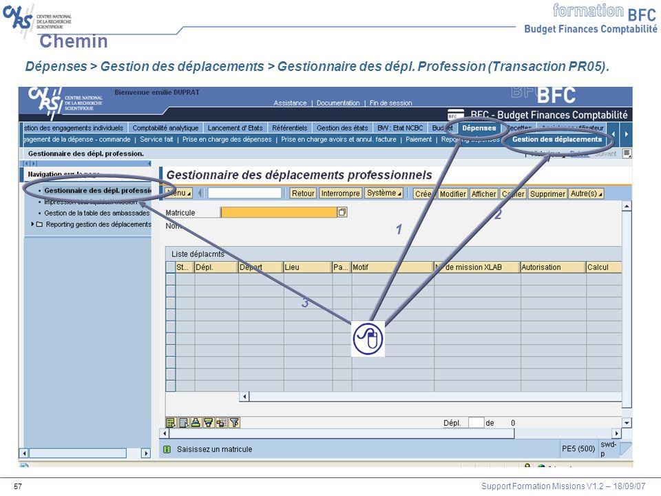 Support Formation Missions V1.2 – 18/09/07 57 Chemin 1 2 3 Dépenses > Gestion des déplacements > Gestionnaire des dépl. Profession (Transaction PR05).
