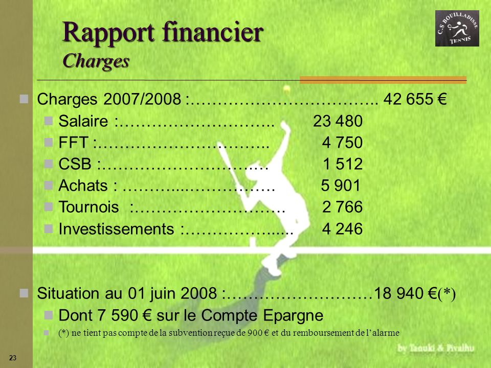 23 Charges 2007/2008 :…………………………….. 42 655 Salaire :……………………….. 23 480 FFT :………………………….. 4 750 CSB :……………………….… 1 512 Achats : ………....……………. 5 901 Tou