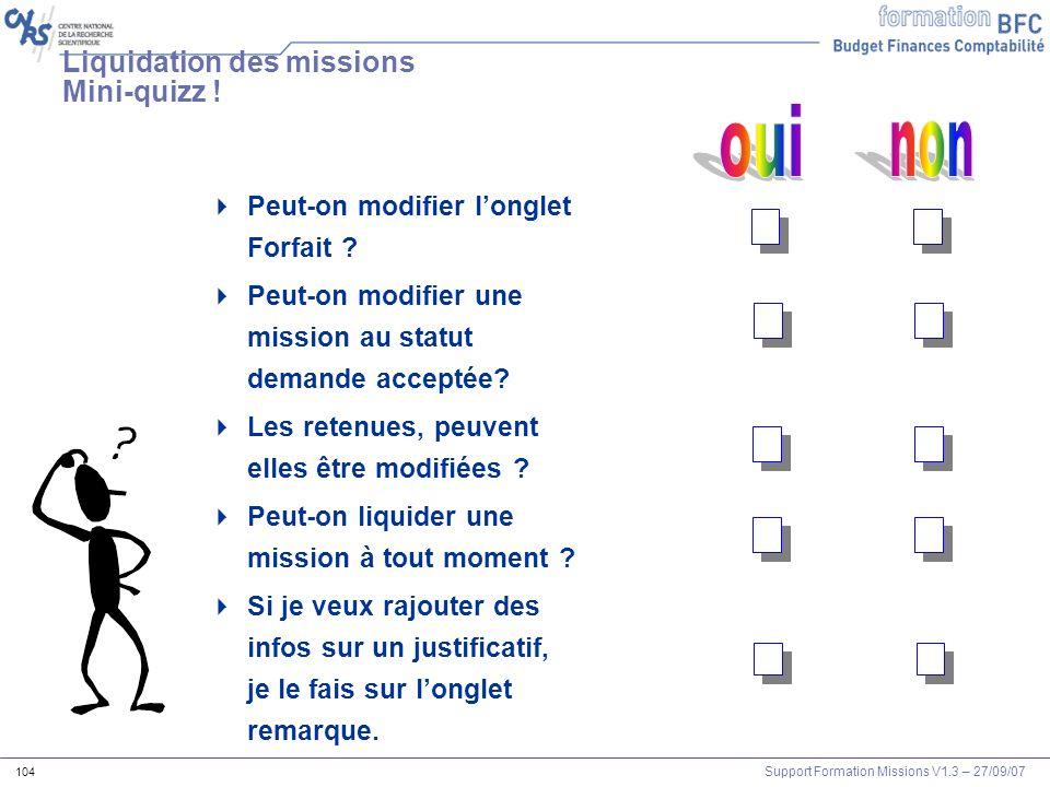 Support Formation Missions V1.3 – 27/09/07 104 Liquidation des missions Mini-quizz ! Peut-on modifier longlet Forfait ? Peut-on modifier une mission a