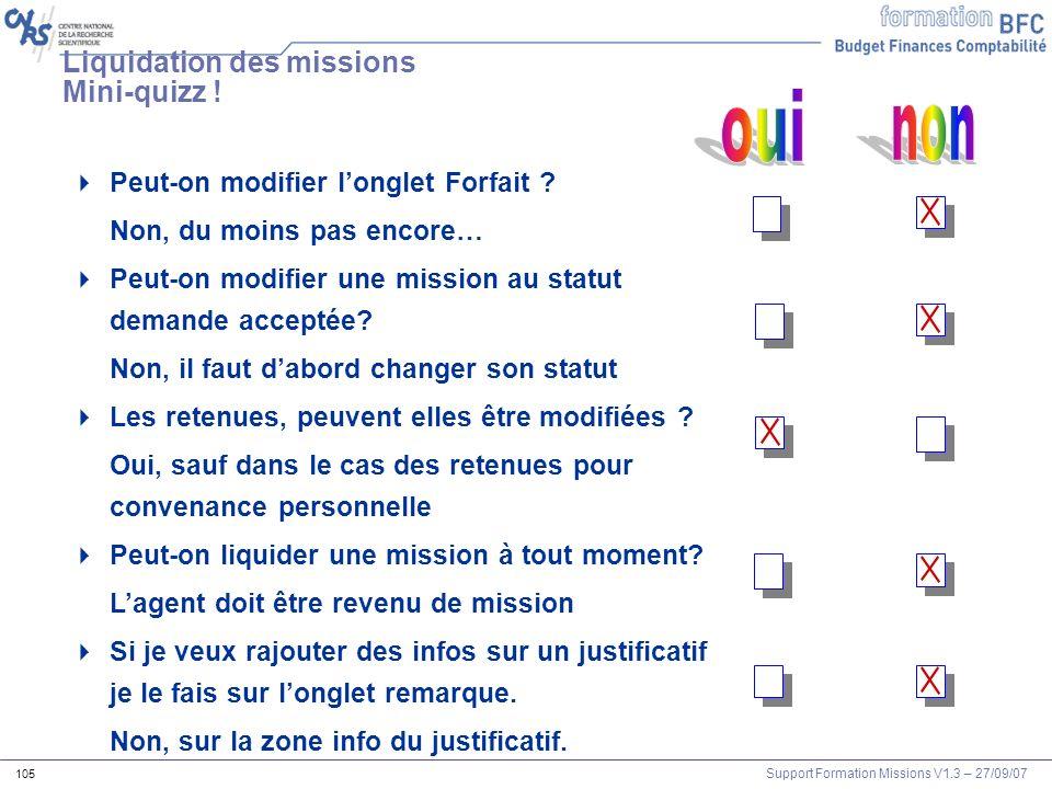Support Formation Missions V1.3 – 27/09/07 105 Liquidation des missions Mini-quizz ! Peut-on modifier longlet Forfait ? Non, du moins pas encore… Peut