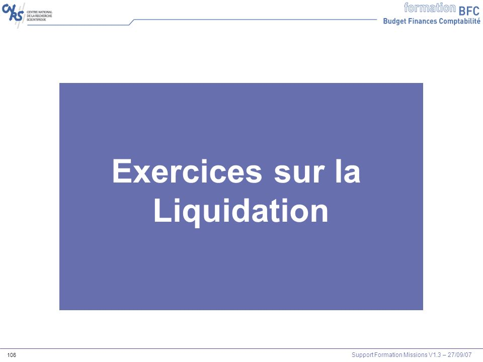 Support Formation Missions V1.3 – 27/09/07 106 Exercices sur la Liquidation