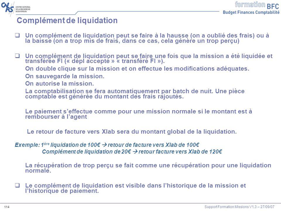Support Formation Missions V1.3 – 27/09/07 114 Complément de liquidation Un complément de liquidation peut se faire à la hausse (on a oublié des frais