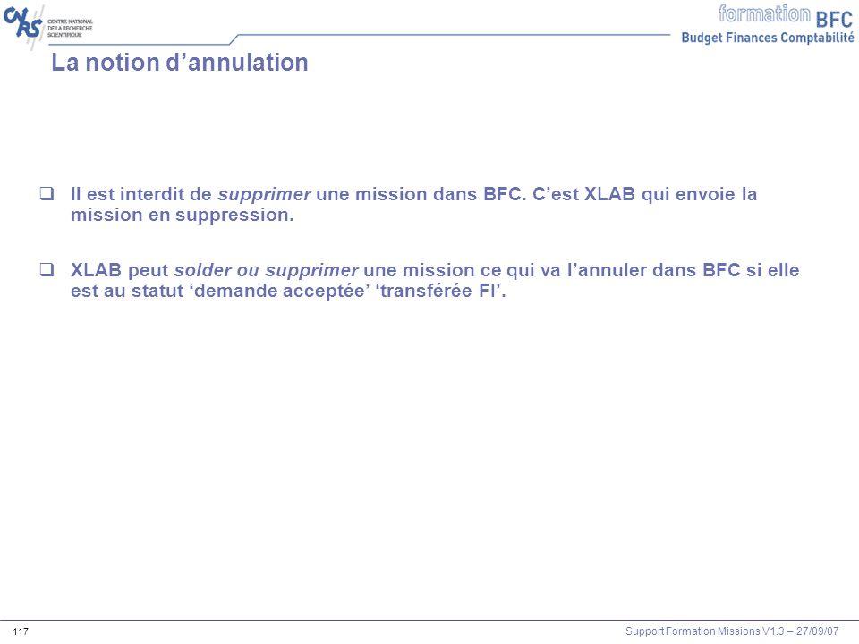 Support Formation Missions V1.3 – 27/09/07 117 La notion dannulation Il est interdit de supprimer une mission dans BFC. Cest XLAB qui envoie la missio