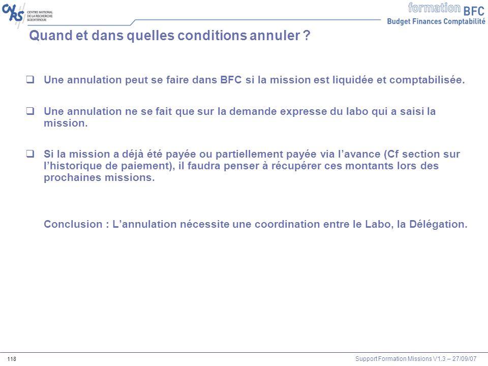 Support Formation Missions V1.3 – 27/09/07 118 Quand et dans quelles conditions annuler ? Une annulation peut se faire dans BFC si la mission est liqu