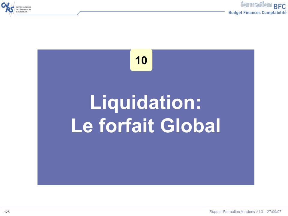 Support Formation Missions V1.3 – 27/09/07 125 Liquidation: Le forfait Global Les outils Agents et mission 10