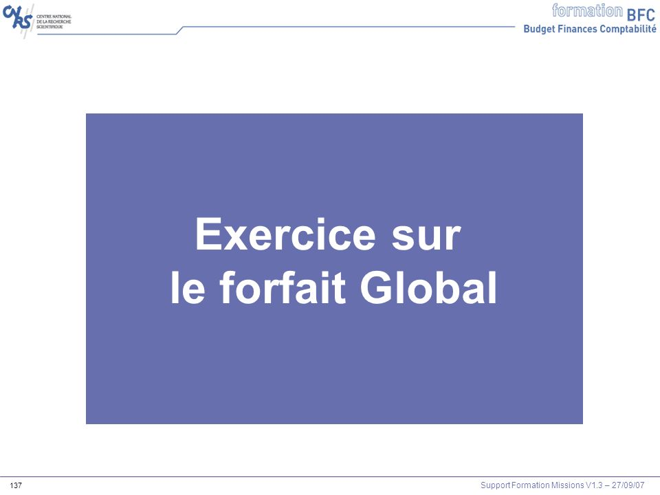 Support Formation Missions V1.3 – 27/09/07 137 Exercice sur le forfait Global Les outils Agents et mission