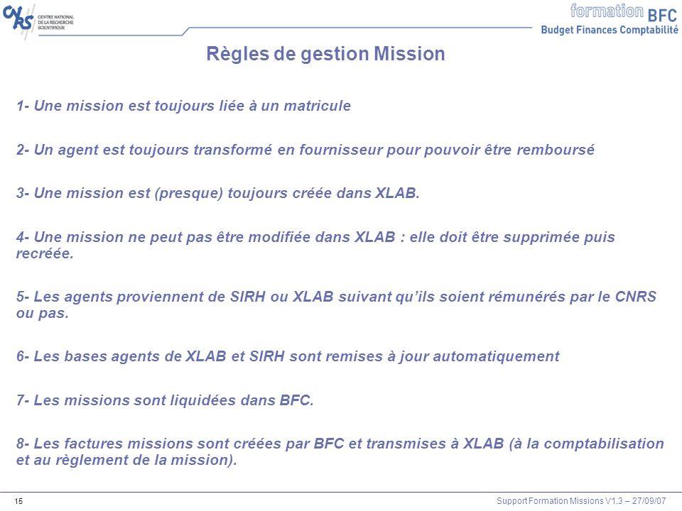 Support Formation Missions V1.3 – 27/09/07 15 Règles de gestion Mission 1- Une mission est toujours liée à un matricule 2- Un agent est toujours trans
