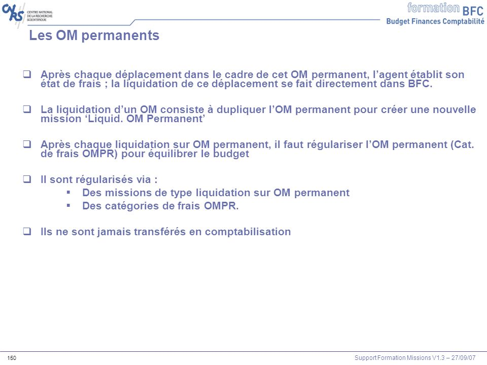 Support Formation Missions V1.3 – 27/09/07 150 Les OM permanents Après chaque déplacement dans le cadre de cet OM permanent, lagent établit son état d