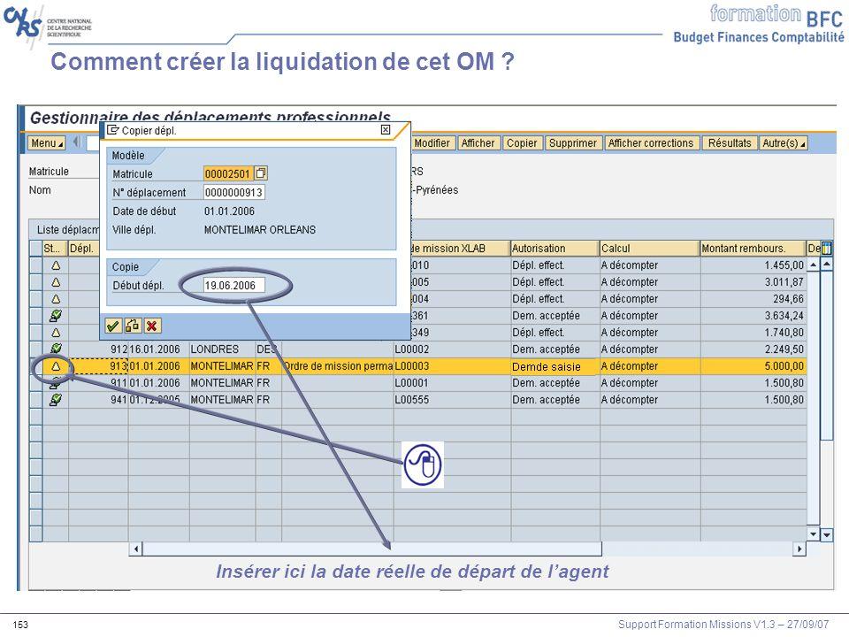 Support Formation Missions V1.3 – 27/09/07 153 Comment créer la liquidation de cet OM ? Insérer ici la date réelle de départ de lagent