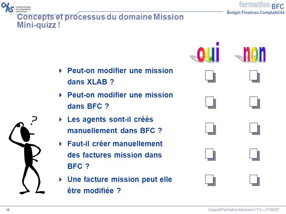 Support Formation Missions V1.3 – 27/09/07 16 Concepts et processus du domaine Mission Mini-quizz ! Peut-on modifier une mission dans XLAB ? Peut-on m