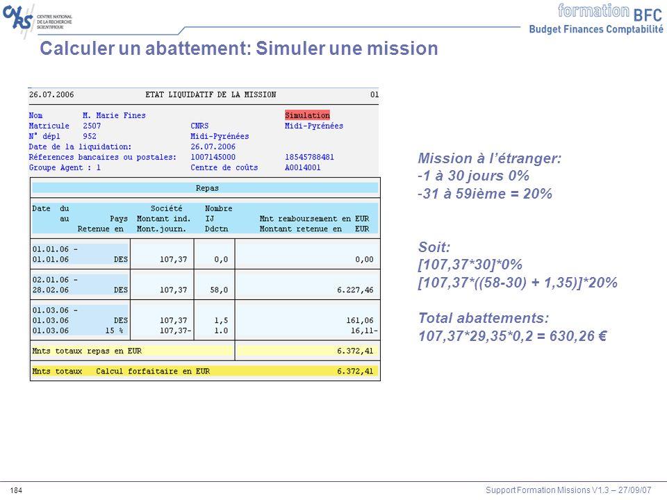 Support Formation Missions V1.3 – 27/09/07 184 Calculer un abattement: Simuler une mission Mission à létranger: -1 à 30 jours 0% -31 à 59ième = 20% So