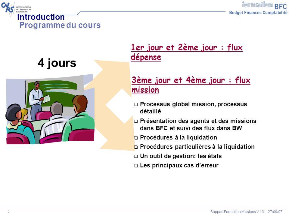 Support Formation Missions V1.3 – 27/09/07 3 Introduction Objectifs de cette formation : Expliquer le flux mission entre Xlab et BFC-E Décrire les différentes actions de contrôle et de saisie à réaliser dans BFC-E Valider le flux mission de lengagement à la liquidation Analyser les principaux cas derreur A la fin de ce cours, vous serez en mesure de :