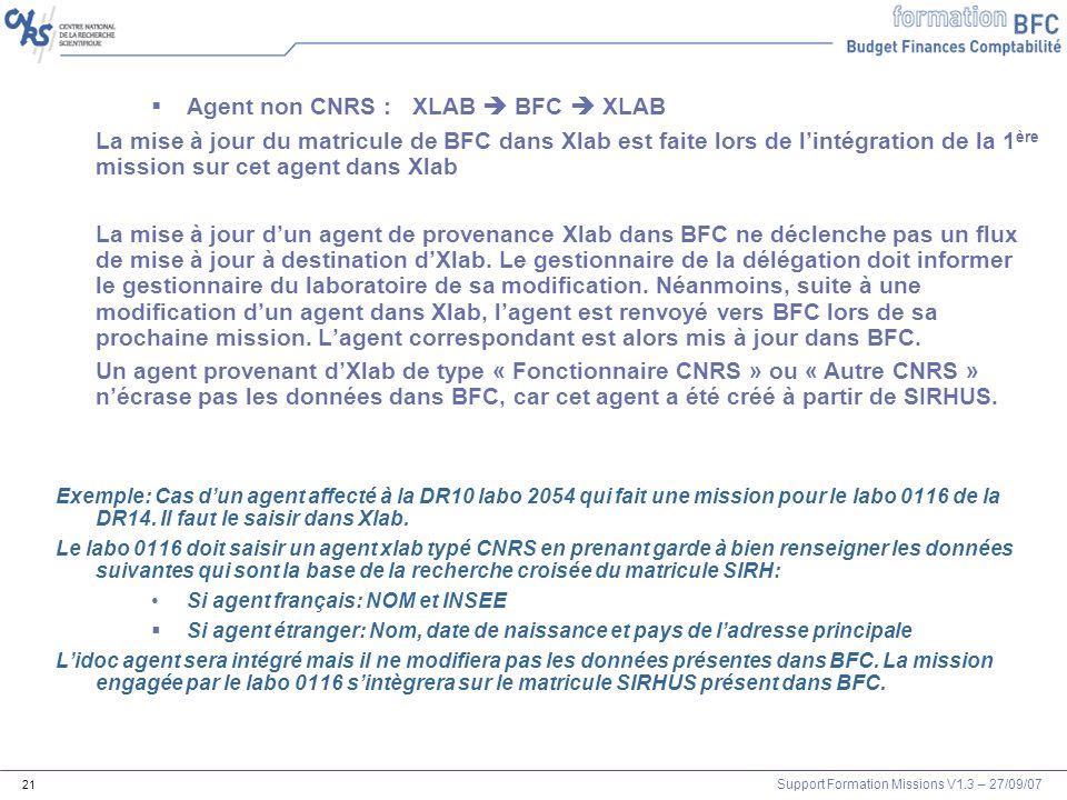 Support Formation Missions V1.3 – 27/09/07 21 Agent non CNRS : XLAB BFC XLAB La mise à jour du matricule de BFC dans Xlab est faite lors de lintégrati