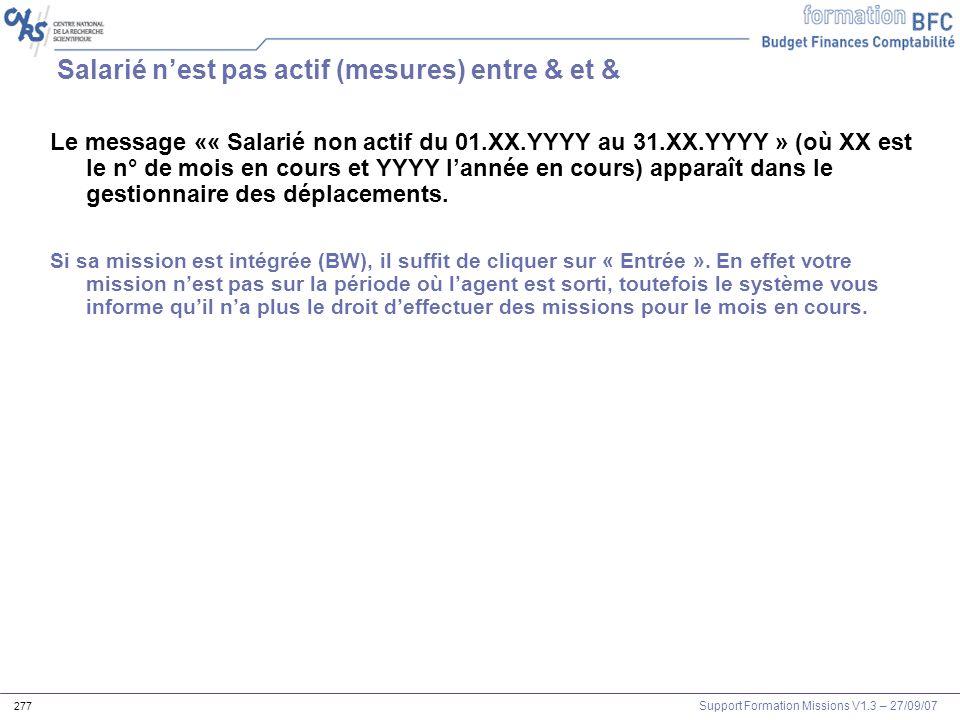 Support Formation Missions V1.3 – 27/09/07 277 Salarié nest pas actif (mesures) entre & et & Le message «« Salarié non actif du 01.XX.YYYY au 31.XX.YY