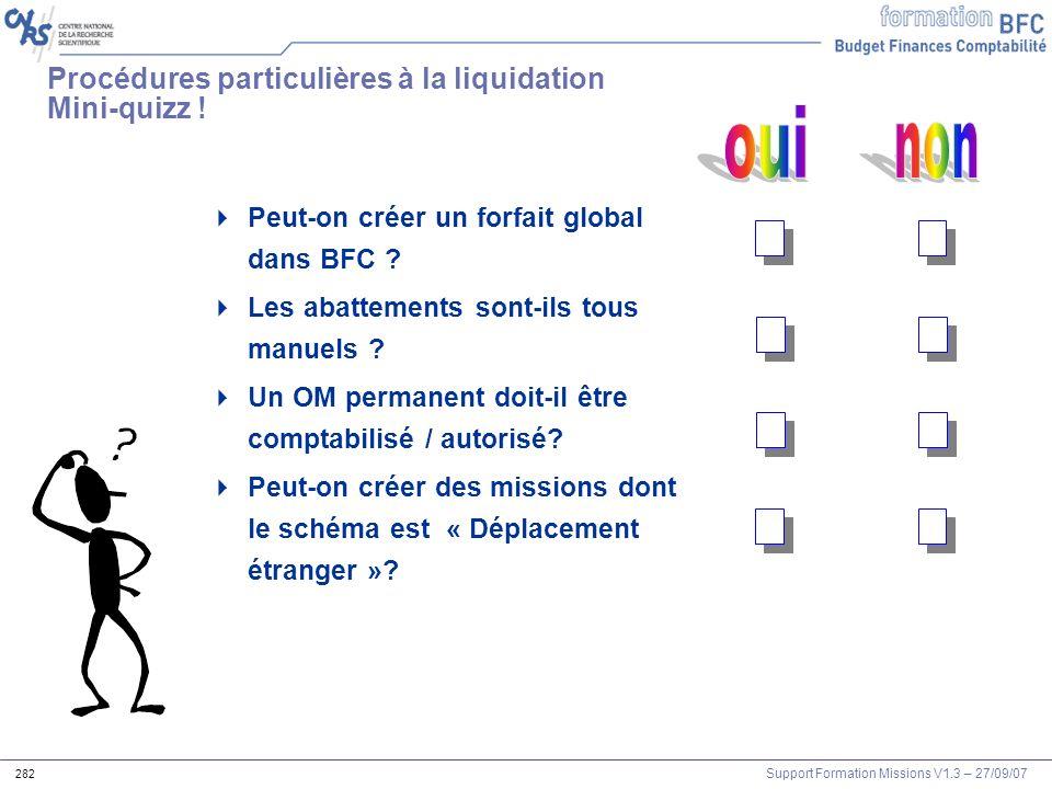 Support Formation Missions V1.3 – 27/09/07 282 Procédures particulières à la liquidation Mini-quizz ! Peut-on créer un forfait global dans BFC ? Les a