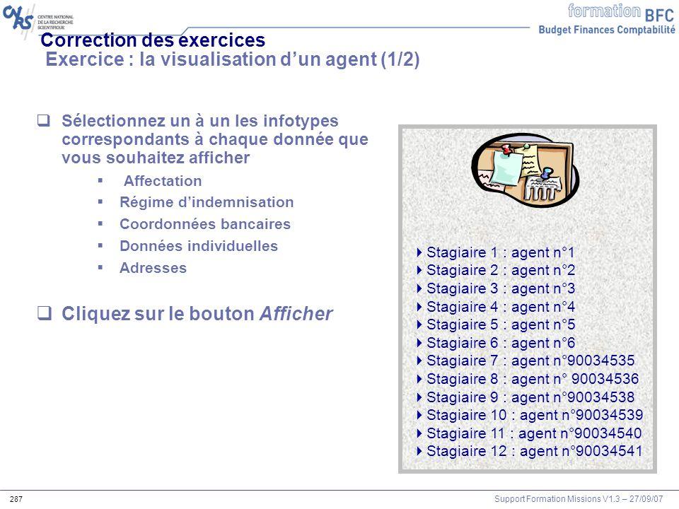 Support Formation Missions V1.3 – 27/09/07 287 Correction des exercices Exercice : la visualisation dun agent (1/2) Sélectionnez un à un les infotypes