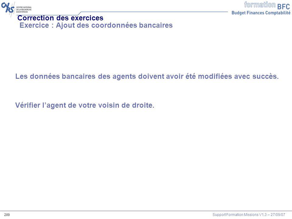 Support Formation Missions V1.3 – 27/09/07 289 Correction des exercices Exercice : Ajout des coordonnées bancaires Les données bancaires des agents do
