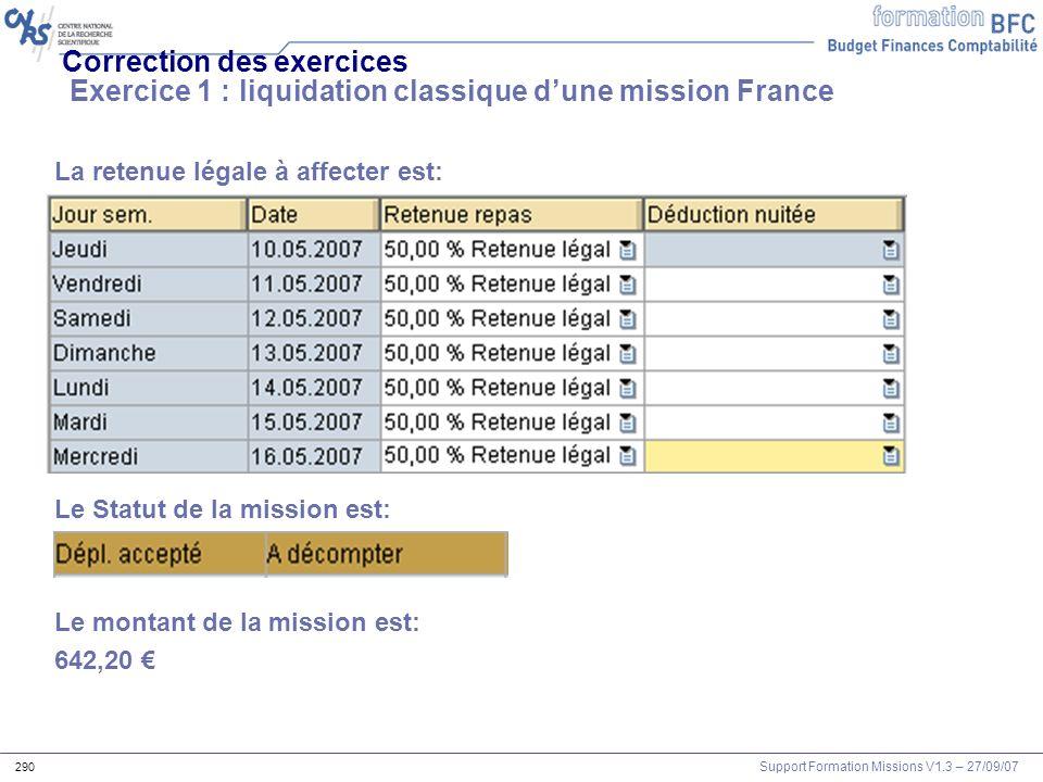 Support Formation Missions V1.3 – 27/09/07 290 Correction des exercices Exercice 1 : liquidation classique dune mission France La retenue légale à aff