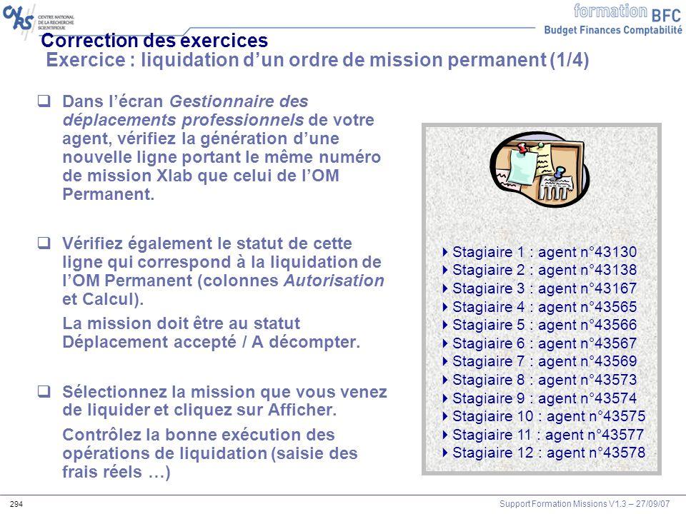 Support Formation Missions V1.3 – 27/09/07 294 Correction des exercices Exercice : liquidation dun ordre de mission permanent (1/4) Dans lécran Gestio