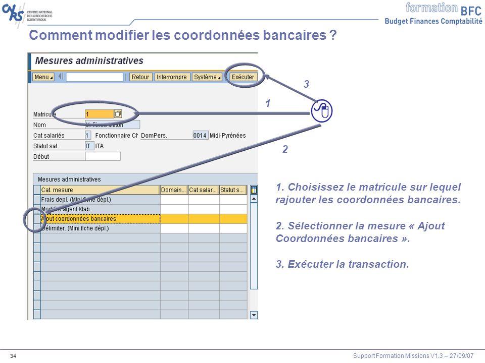 Support Formation Missions V1.3 – 27/09/07 34 Comment modifier les coordonnées bancaires ? 1 2 3 1. Choisissez le matricule sur lequel rajouter les co