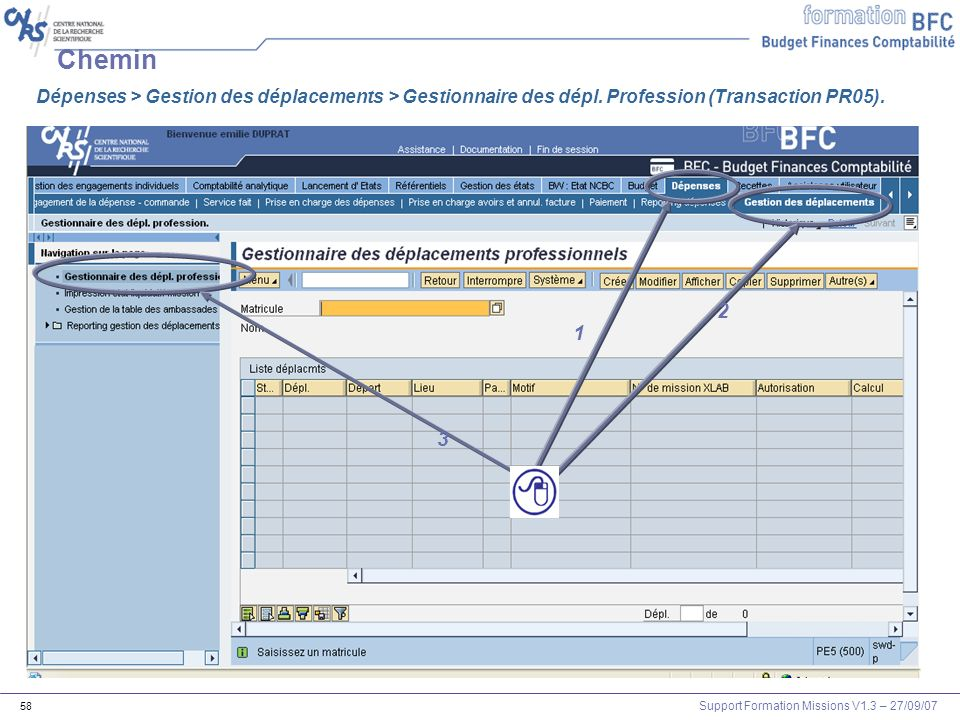 Support Formation Missions V1.3 – 27/09/07 58 Chemin 1 2 3 Dépenses > Gestion des déplacements > Gestionnaire des dépl. Profession (Transaction PR05).