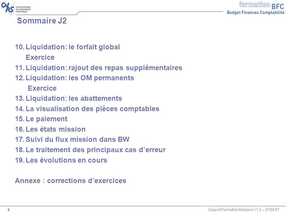 Support Formation Missions V1.3 – 27/09/07 6 Sommaire J2 10.Liquidation: le forfait global Exercice 11.Liquidation: rajout des repas supplémentaires 1