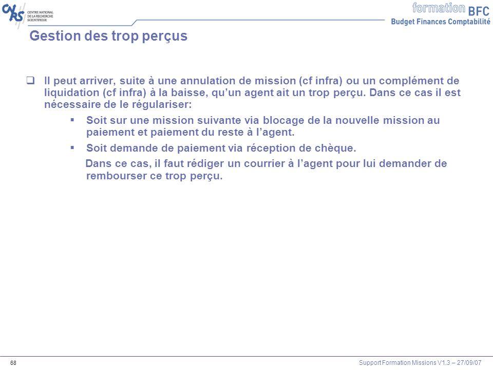 Support Formation Missions V1.3 – 27/09/07 68 Gestion des trop perçus Il peut arriver, suite à une annulation de mission (cf infra) ou un complément d