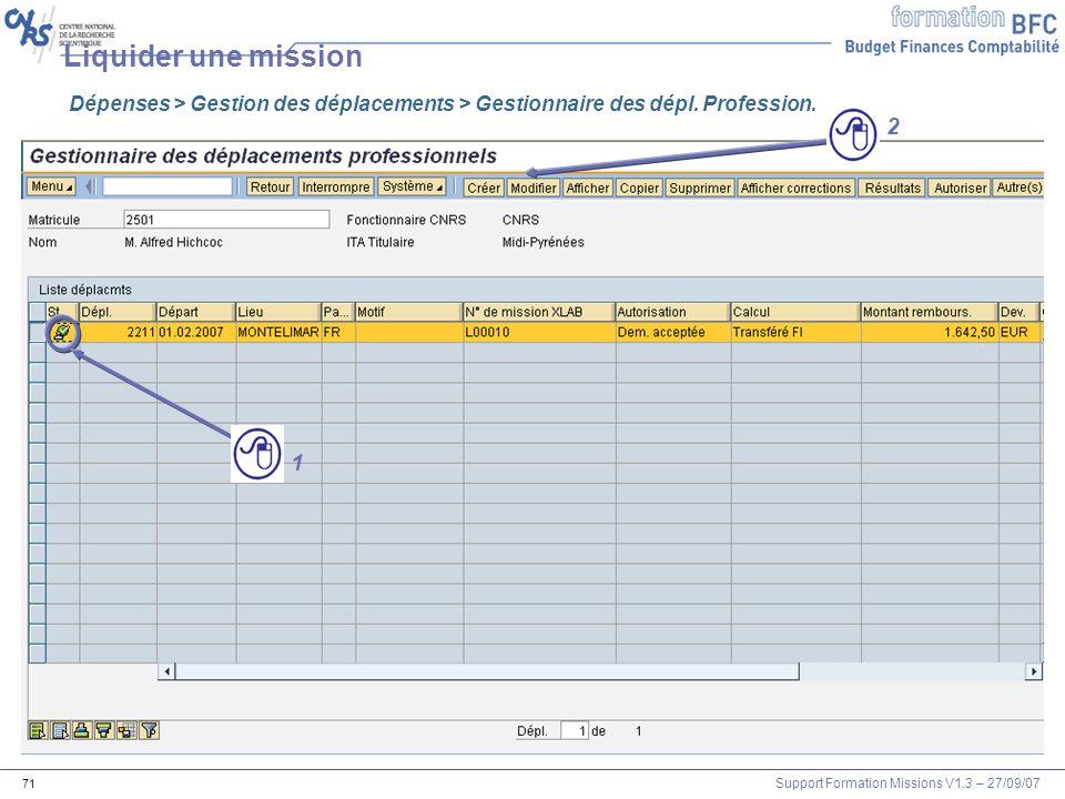 Support Formation Missions V1.3 – 27/09/07 71 Liquider une mission Dépenses > Gestion des déplacements > Gestionnaire des dépl. Profession. 1 2