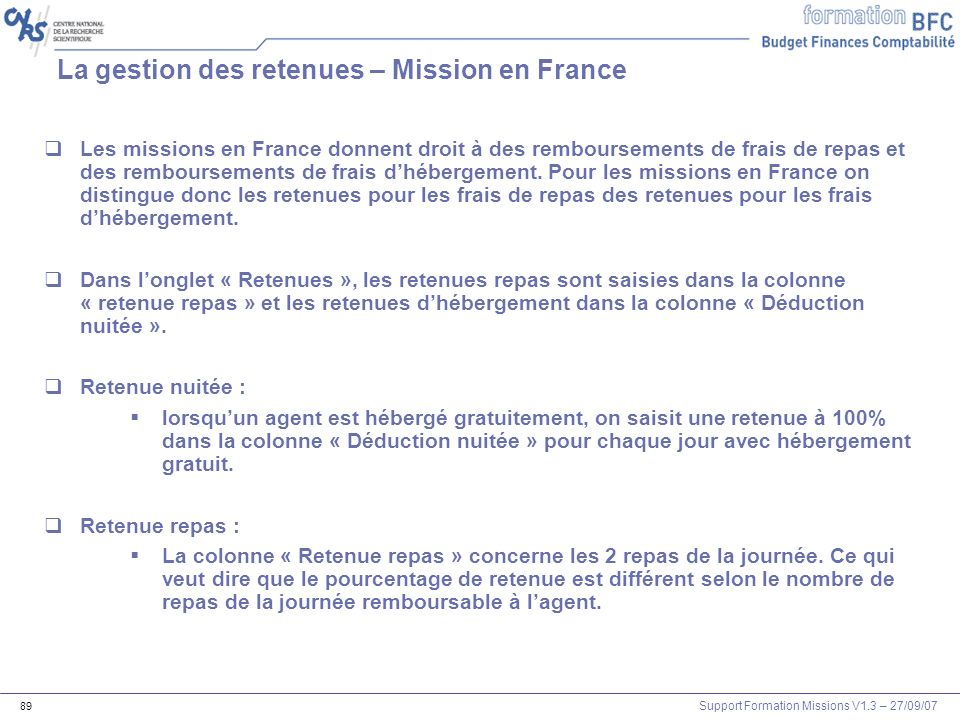 Support Formation Missions V1.3 – 27/09/07 89 La gestion des retenues – Mission en France Les missions en France donnent droit à des remboursements de