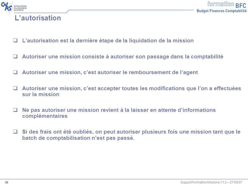 Support Formation Missions V1.3 – 27/09/07 96 Lautorisation Lautorisation est la dernière étape de la liquidation de la mission Autoriser une mission