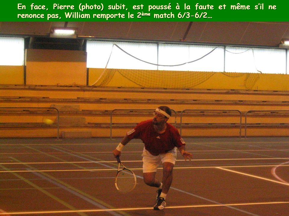 En face, Pierre (photo) subit, est poussé à la faute et même sil ne renonce pas, William remporte le 2 ème match 6/3-6/2…