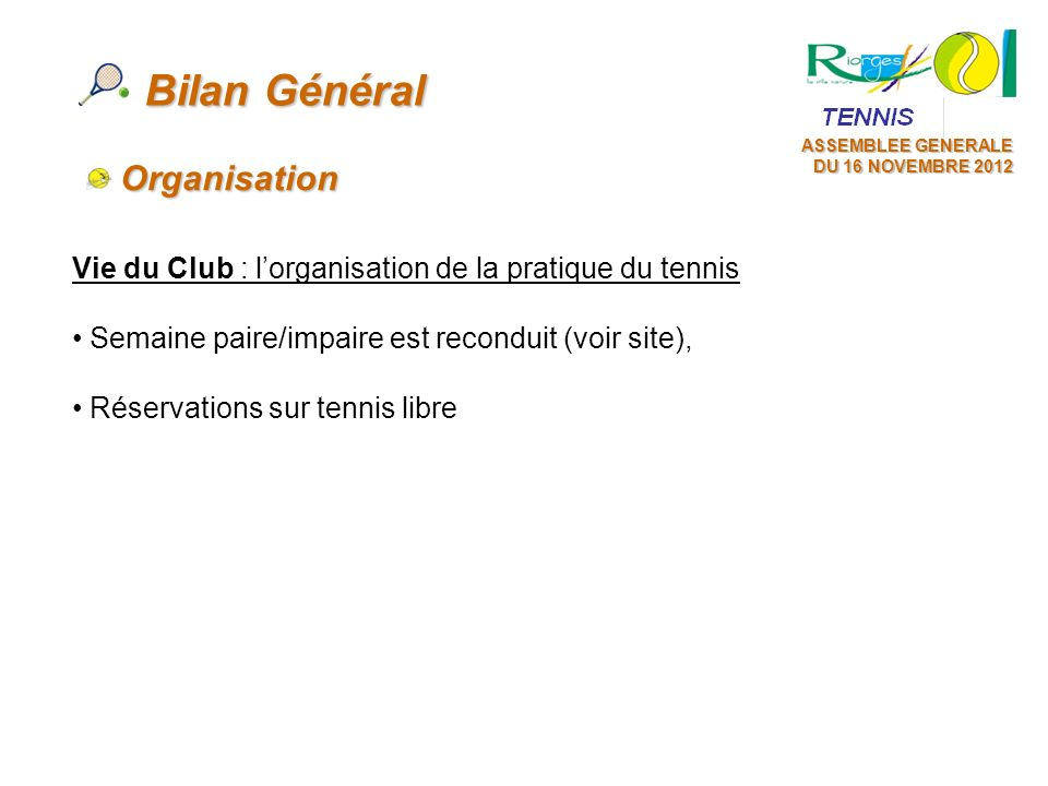 ASSEMBLEE GENERALE DU 16 NOVEMBRE 2012 Vie du Club : lorganisation de la pratique du tennis Semaine paire/impaire est reconduit (voir site), Réservati