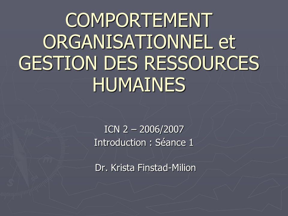 COMPORTEMENT ORGANISATIONNEL et GESTION DES RESSOURCES HUMAINES ICN 2 – 2006/2007 Introduction : Séance 1 Dr. Krista Finstad-Milion Dr. Krista Finstad