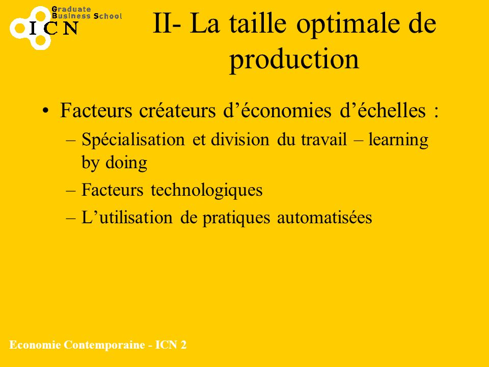 Economie Contemporaine - ICN 2 Facteurs créateurs déconomies déchelles : –Spécialisation et division du travail – learning by doing –Facteurs technolo