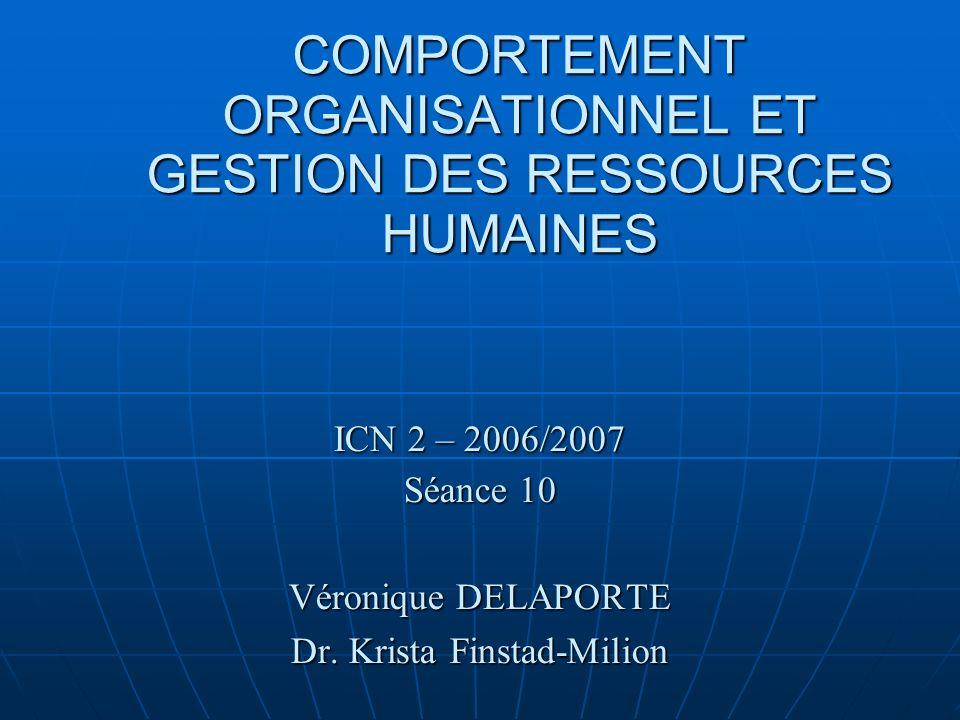 COMPORTEMENT ORGANISATIONNEL ET GESTION DES RESSOURCES HUMAINES ICN 2 – 2006/2007 Séance 10 Véronique DELAPORTE Dr. Krista Finstad-Milion