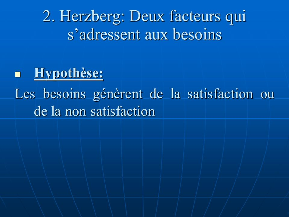 2. Herzberg: Deux facteurs qui sadressent aux besoins Hypothèse: Hypothèse: Les besoins génèrent de la satisfaction ou de la non satisfaction