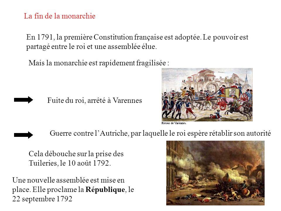 La fin de la monarchie En 1791, la première Constitution française est adoptée. Le pouvoir est partagé entre le roi et une assemblée élue. Mais la mon