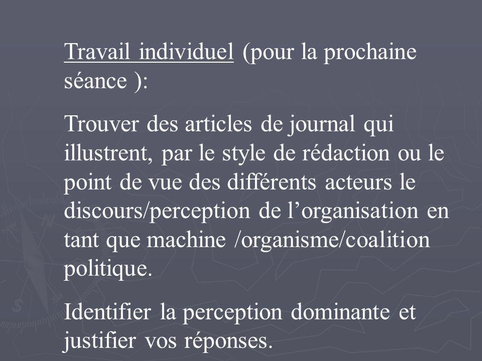 Travail individuel (pour la prochaine séance ): Trouver des articles de journal qui illustrent, par le style de rédaction ou le point de vue des différents acteurs le discours/perception de lorganisation en tant que machine /organisme/coalition politique.