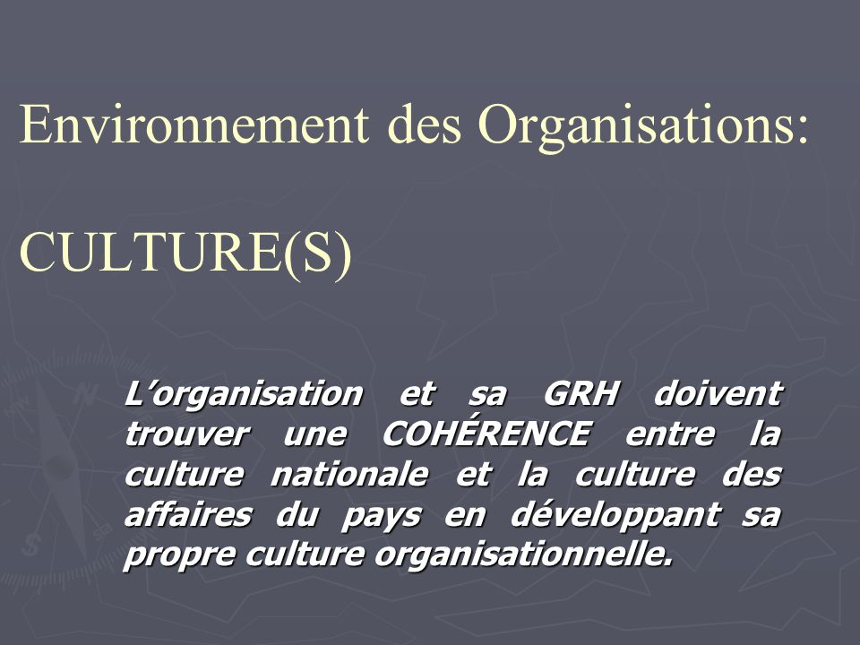 Environnement des Organisations: CULTURE(S) Lorganisation et sa GRH doivent trouver une COHÉRENCE entre la culture nationale et la culture des affaires du pays en développant sa propre culture organisationnelle.